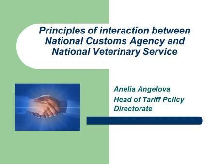 Principles of interaction between National Customs Agency and National Veterinary Service Anelia Angelova Head of Tariff Policy Directorate.