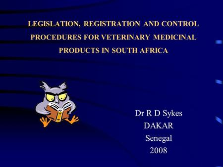 LEGISLATION, REGISTRATION AND CONTROL PROCEDURES FOR VETERINARY MEDICINAL PRODUCTS IN SOUTH AFRICA Dr R D Sykes DAKAR Senegal 2008.