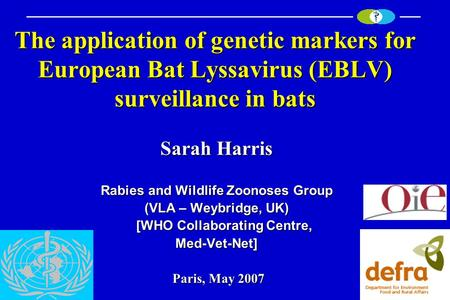 The application of genetic markers for European Bat Lyssavirus (EBLV) surveillance in bats Sarah Harris Rabies and Wildlife Zoonoses Group (VLA – Weybridge,