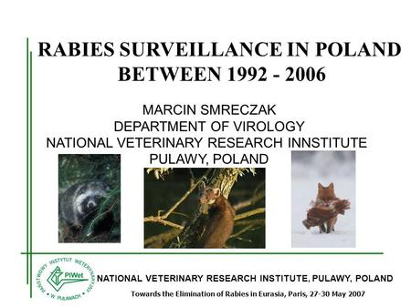 NATIONAL VETERINARY RESEARCH INSTITUTE, PULAWY, POLAND Towards the Elimination of Rabies in Eurasia, Paris, 27-30 May 2007 RABIES SURVEILLANCE IN POLAND.
