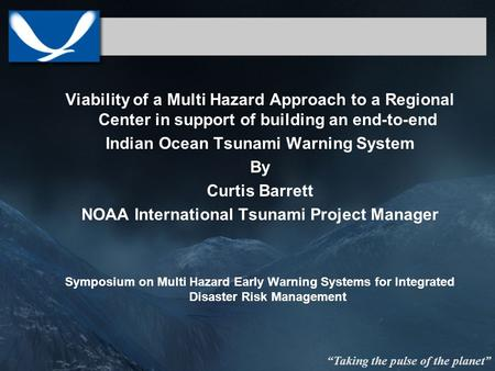 Taking the pulse of the planet Viability of a Multi Hazard Approach to a Regional Center in support of building an end-to-end Indian Ocean Tsunami Warning.