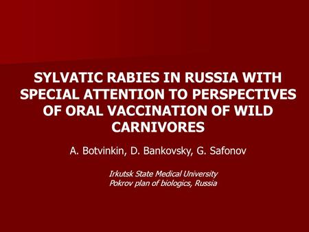 SYLVATIC RABIES IN RUSSIA WITH SPECIAL ATTENTION TO PERSPECTIVES OF ORAL VACCINATION OF WILD CARNIVORES A. Botvinkin, D. Bankovsky, G. Safonov Irkutsk.