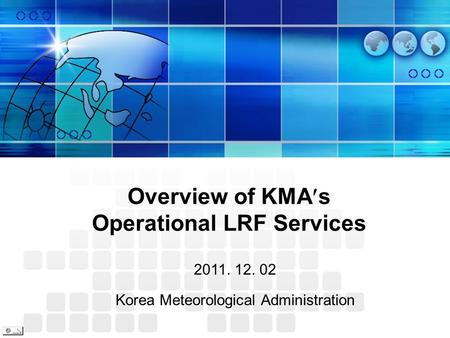 Overview of KMA s Operational LRF Services 2011. 12. 02 Korea Meteorological Administration.