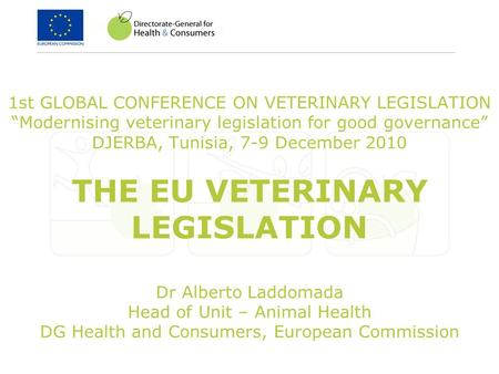 1st GLOBAL CONFERENCE ON VETERINARY LEGISLATION Modernising veterinary legislation for good governance DJERBA, Tunisia, 7-9 December 2010 THE EU VETERINARY.