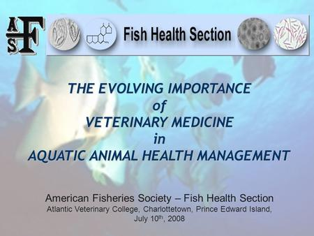 THE EVOLVING IMPORTANCE of VETERINARY MEDICINE in AQUATIC ANIMAL HEALTH MANAGEMENT American Fisheries Society – Fish Health Section Atlantic Veterinary.
