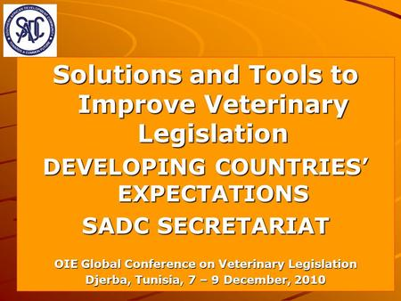 Solutions and Tools to Improve Veterinary Legislation DEVELOPING COUNTRIES EXPECTATIONS SADC SECRETARIAT OIE Global Conference on Veterinary Legislation.