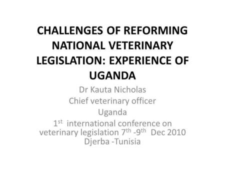 CHALLENGES OF REFORMING NATIONAL VETERINARY LEGISLATION: EXPERIENCE OF UGANDA Dr Kauta Nicholas Chief veterinary officer Uganda 1 st international conference.