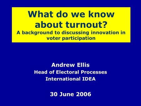 What do we know about turnout? A background to discussing innovation in voter participation Andrew Ellis Head of Electoral Processes International IDEA.