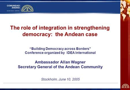 The role of integration in strengthening democracy: the Andean case Building Democracy across Borders Conference organized by IDEA International Ambassador.