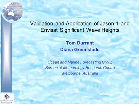 Validation and Application of Jason-1 and Envisat Significant Wave Heights Tom Durrant Diana Greenslade Ocean and Marine Forecasting Group Bureau of Meteorology.
