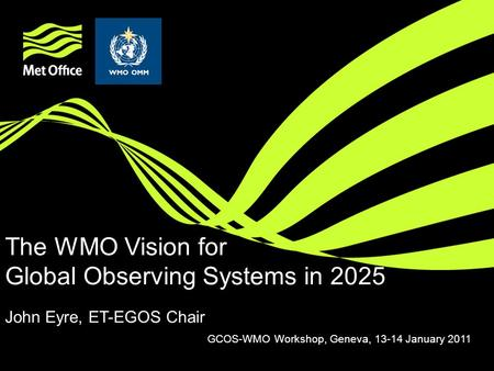The WMO Vision for Global Observing Systems in 2025 John Eyre, ET-EGOS Chair GCOS-WMO Workshop, Geneva, 13-14 January 2011.