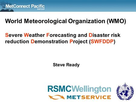 World Meteorological Organization (WMO) Severe Weather Forecasting and Disaster risk reduction Demonstration Project (SWFDDP) Steve Ready WMO RA V SSWS.
