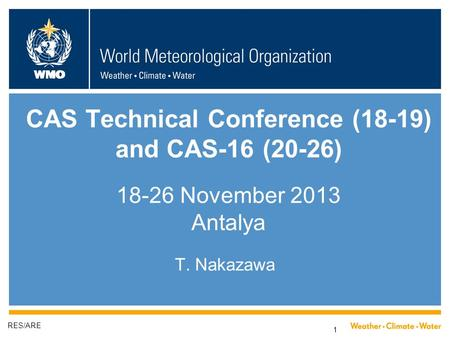 WMO 1 CAS Technical Conference (18-19) and CAS-16 (20-26) 18-26 November 2013 Antalya T. Nakazawa RES/ARE.