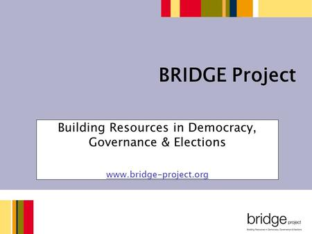 Building Resources in Democracy, Governance & Elections www.bridge-project.org BRIDGE Project.