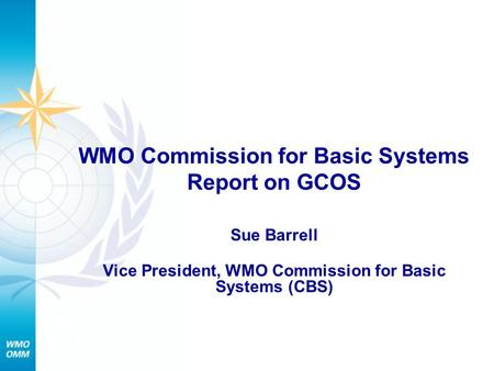 WMO Commission for Basic Systems Report on GCOS Sue Barrell Vice President, WMO Commission for Basic Systems (CBS)