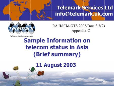 Telemark Services Ltd Sample Information on telecom status in Asia (Brief summary) 11 August 2003 RA II/ICM-GTS 2003/Doc. 3.3(2) Appendix.