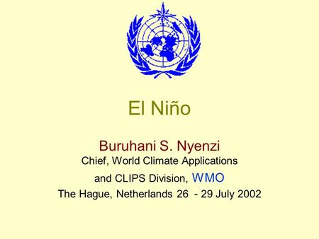 El Niño Buruhani S. Nyenzi Chief, World Climate Applications and CLIPS Division, WMO The Hague, Netherlands 26 - 29 July 2002.
