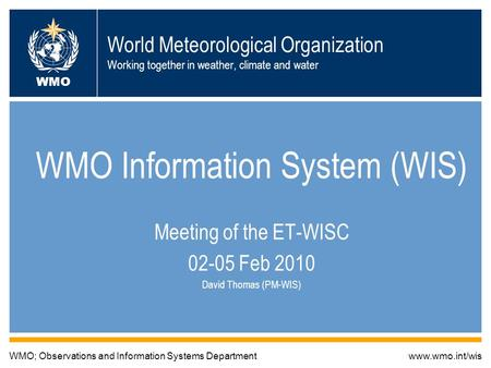 World Meteorological Organization Working together in weather, climate and water WMO Information System (WIS) Meeting of the ET-WISC 02-05 Feb 2010 David.