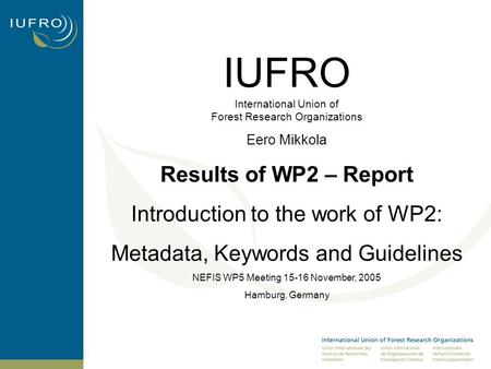 IUFRO International Union of Forest Research Organizations Eero Mikkola Results of WP2 – Report Introduction to the work of WP2: Metadata, Keywords and.
