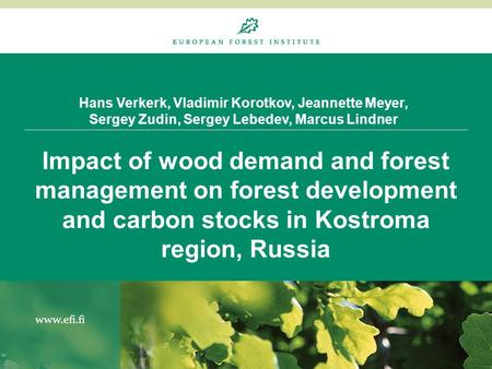 Hans Verkerk, Vladimir Korotkov, Jeannette Meyer, Sergey Zudin, Sergey Lebedev, Marcus Lindner Impact of wood demand and forest management on forest development.