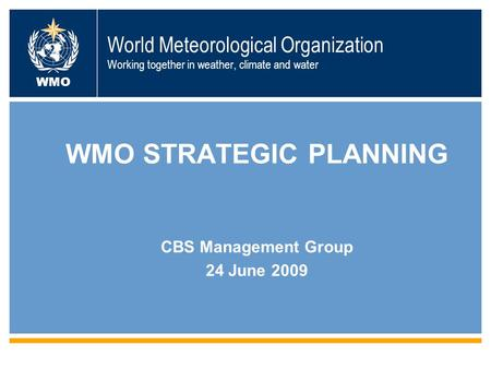 World Meteorological Organization Working together in weather, climate and water WMO WMO STRATEGIC PLANNING CBS Management Group 24 June 2009.