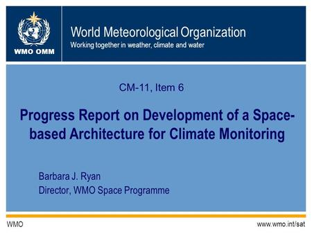 World Meteorological Organization Working together in weather, climate and water WMO OMM WMO www.wmo.int/sat Barbara J. Ryan Director, WMO Space Programme.