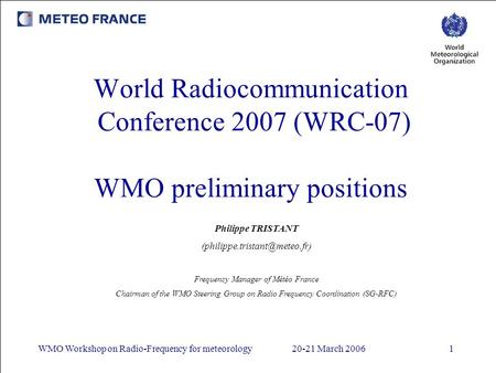 WMO Workshop on Radio-Frequency for meteorology20-21 March 20061 World Radiocommunication Conference 2007 (WRC-07) WMO preliminary positions Philippe TRISTANT.