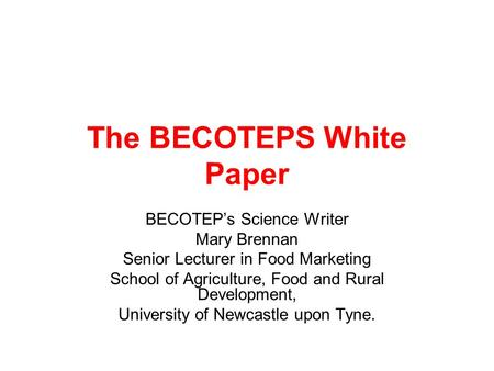 The BECOTEPS White Paper BECOTEPs Science Writer Mary Brennan Senior Lecturer in Food Marketing School of Agriculture, Food and Rural Development, University.