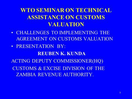 1 WTO SEMINAR ON TECHNICAL ASSISTANCE ON CUSTOMS VALUATION CHALLENGES TO IMPLEMENTING THE AGREEMENT ON CUSTOMS VALUATION PRESENTATION BY: REUBEN K. KUNDA.