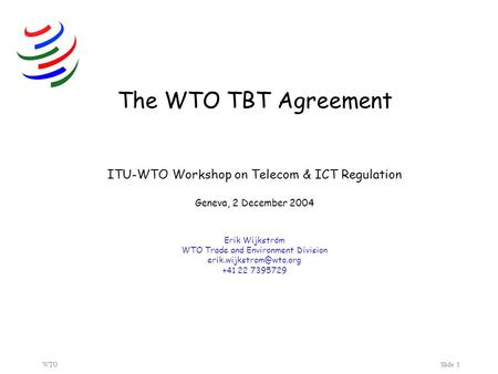 WTOSlide 1 The WTO TBT Agreement ITU-WTO Workshop on Telecom & ICT Regulation Geneva, 2 December 2004 Erik Wijkström WTO Trade and Environment Division.