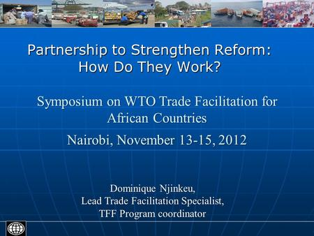 Partnership to Strengthen Reform: How Do They Work? Dominique Njinkeu, Lead Trade Facilitation Specialist, TFF Program coordinator Symposium on WTO Trade.
