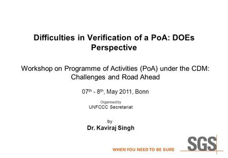 Difficulties in Verification of a PoA: DOEs Perspective by Dr. Kaviraj Singh Workshop on Programme of Activities (PoA) under the CDM: Challenges and Road.