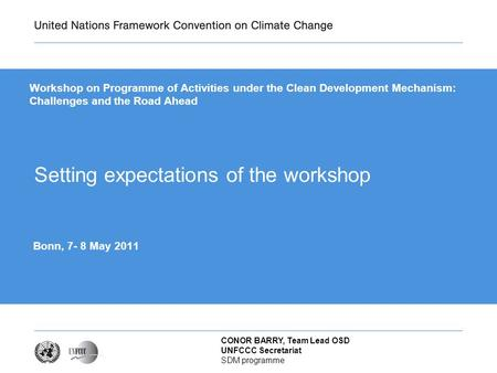CONOR BARRY, Team Lead OSD UNFCCC Secretariat SDM programme Setting expectations of the workshop Bonn, 7- 8 May 2011 Workshop on Programme of Activities.