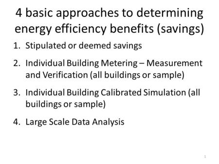 4 basic approaches to determining energy efficiency benefits (savings) 1.Stipulated or deemed savings 2.Individual Building Metering – Measurement and.