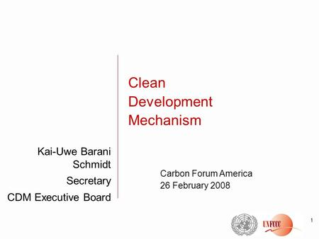 1 Kai-Uwe Barani Schmidt Secretary CDM Executive Board Clean Development Mechanism Carbon Forum America 26 February 2008.