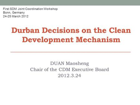 Durban Decisions on the Clean Development Mechanism DUAN Maosheng Chair of the CDM Executive Board 2012.3.24 First SDM Joint Coordination Workshop Bonn,