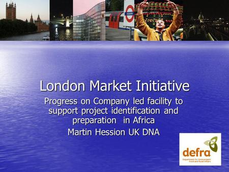 London Market Initiative Progress on Company led facility to support project identification and preparation in Africa Martin Hession UK DNA.