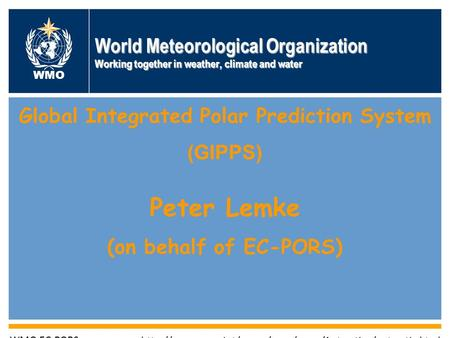 World Meteorological Organization Working together in weather, climate and water WMO Global Integrated Polar Prediction System (GIPPS) Peter Lemke (on.