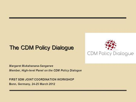 The CDM Policy Dialogue Margaret Mukahanana-Sangarwe Member, High-level Panel on the CDM Policy Dialogue FIRST SDM JOINT COORDINATION WORKSHOP Bonn, Germany,