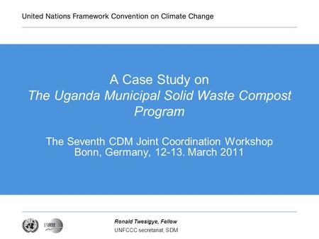 UNFCCC secretariat, SDM Ronald Twesigye, Fellow A Case Study on The Uganda Municipal Solid Waste Compost Program The Seventh CDM Joint Coordination Workshop.
