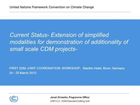 UNFCCC, SDM/Standard Setting Unit Janak Shrestha, Programme Officer Current Status- Extension of simplified modalities for demonstration of additionality.