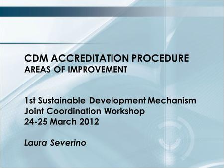 CDM ACCREDITATION PROCEDURE AREAS OF IMPROVEMENT 1st Sustainable DevelopmentMechanism Joint Coordination Workshop 24-25 March 2012 Laura Severino.