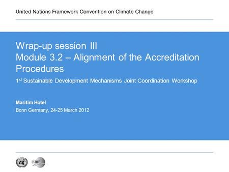 Wrap-up session III Module 3.2 – Alignment of the Accreditation Procedures 1 st Sustainable Development Mechanisms Joint Coordination Workshop Maritim.