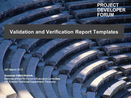 Validation and Verification Report Templates 25 th March 2012 Susanne Häfeli-Hestvik Member of the PD-Forums Executive Committee VP, Director Technical.