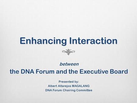 Enhancing Interaction between the DNA Forum and the Executive Board Presented by: Albert Altarejos MAGALANG DNA Forum Chairing Committee.