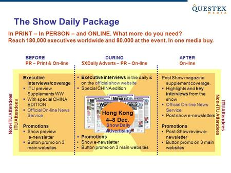 The Show Daily Package Non-ITU Attendees ITU Attendees BEFORE PR – Print & On-line DURING 5XDaily Adverts – PR – On-line AFTER On-line Non-ITU Attendees.