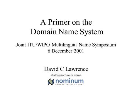 A Primer on the Domain Name System Joint ITU/WIPO Multilingual Name Symposium 6 December 2001 David C Lawrence.