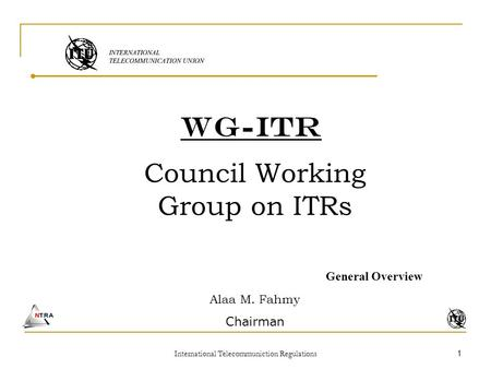 International Telecommuniction Regulations 1 WG-ITR Council Working Group on ITRs General Overview Alaa M. Fahmy Chairman.