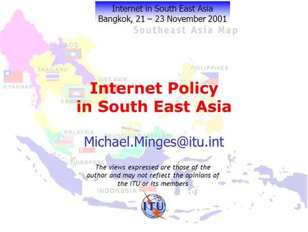 Internet Policy in South East Asia Internet in South East Asia Bangkok, 21 – 23 November 2001 The views expressed are those of the.