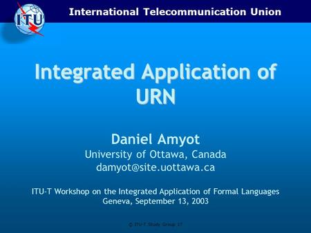 International Telecommunication Union © ITU-T Study Group 17 Integrated Application of URN Daniel Amyot University of Ottawa, Canada